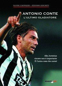 """E' in libreria """"Antonio Conte, l'ultimo gladiatore"""" di Stefano Discreti: acquistalo con lo sconto grazie a Juvemania"""